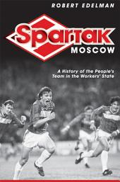 Spartak Moscow: A History of the People's Team in the Workers' State
