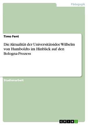 Die Aktualit  t der Universit  tsidee Wilhelm von Humboldts im Hinblick auf den Bologna Prozess PDF