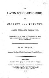 "The Latin Scholar's Guide, Or Clarke's and Turner's Latin Exercises Corrected ... By Mr. Tocquot. [The Exercises from J. Clarke's ""Introduction to the Making of Latin"" and ""Supplement to the Introduction to the Making of Latin"" and the ""Examples to the Rules of Construction"" from William Turner's ""Exercises to the Accidence and Grammar.""]"