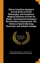 Henry Cornelius Agrippa s Fourth Book of Occult Philosophy  and Geomancy  Magical Elements of Peter de Abano  Astronomical Geomancy  by Gerardus Cremonensis   the Nature of Spirits  by Gorg Pictorius   and Arbatel of Magic PDF