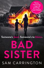 Bad Sister: 'Tense, convincing... kept me guessing' Caz Frear, bestselling author of Sweet Little Lies