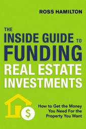 The Inside Guide to Funding Real Estate Investments: How to Get the Money You Need for the Property You Want