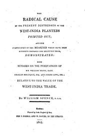 The Radical Cause of the Present Distresses of the West-India Planters Pointed Out: And the Inefficiency of the Measures which Have Been Hitherto Proposed for Relieving Them, Demonstrated; with Remarks on the Publicatons of Sir William Young, Bart., Charles Bosanquet, Esq., and Joseph Lowe, Esq.; Relative to the Value of the West-India Trade