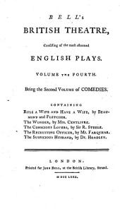 Bell's British Theatre, Consisting of the Most Esteemed English Plays. Volume the First [- Twenty-first]: Volume the fourth. Being the second volume of comedies. Containing Rule a wife and have a wife, by Beaumont and Fletcher. The wonder, by Mrs. Centlivre. The conscious lovers, by Sir R. Steele. The recruiting officer, by Mr. Farquhar. The suspicious husband, by dr. Hoadley, Volume 4