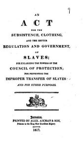 An Act for the Subsistence Clothing and the Better Regulation and Government of Slaves: For Enlarging the Powers of the Council of Protection; for Preventing the Improper Transfer of Slaves and for Other Purposes