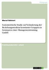 Soziometrische Studie zur Veränderung der Beziehungsstruktur konstanter Gruppen in Seminaren einer Managementtraining GmbH
