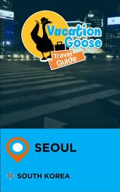 Vacation Goose Travel Guide Seoul South Korea