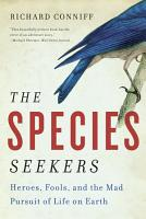 The Species Seekers  Heroes  Fools  and the Mad Pursuit of Life on Earth PDF