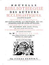 NOUVELLE BIBLIOTHEQUE DES AUTEURS ECCLESIASTIQUES: CONTENANT L'HISTOIRE DE LEUR VIE, LE CATALOGUE, LA CRITIQUE, ET LA CHRONOLOGIE DE LEURS OUVRAGES. LE SOMMAIRE DE CE QU'ILS CONTIENNENT, UN JUGEMENT SUR LEUR STYLE, ET SUR LEUR DOCTRINE; ET LE DENOMBREMENT DES DIFFERENTES EDITIONS DE LEURS OEUVRES.