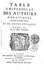 TABLE UNIVERSELLE DES AUTEURS HERETIQUES: Du XVI. & XVII Siecles. ET DE LEURS OUVRAGES. TOME IV. De la Table Universelle, Volume4