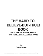 Hard-To-Believe-But-True! Book of Alaska History, Mystery, Trivia, Legend, Lore, Humor and More