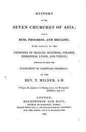 History of the seven churches of Asia: their rise, progress and decline : with notices of the churches of Tralles, Magnesia, Colosse, Hierapolis, Lyons and Vienne ; designed to show the fulfilmens of Scripture prophecy ...