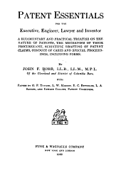 Patent Essentials for the Executive, Engineer, Lawyer and Inventor: A Rudimentary and Practical Treatise on the Nature of Patents, the Mechanism of Their Procurement, Scientific Drafting of Patent Claims, Conduct of Cases and Special Proceedings, Including Forms