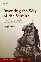 Inventing the Way of the Samurai: Nationalism, Internationalism, and Bushid=o in Modern Japan