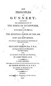 New Principles of Gunnery ... With ... other tracts on the improvement of practical gunnery. By B. Robins. With an account of his life and writings, by J. Wilson. A new edition, corrected and enlarged with ... notes by C. Hutton
