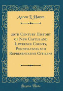 20th Century History Of New Castle And Lawrence County Pennsylvania And Representative Citizens Classic Reprint