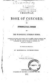 The Christian Book of Concord: Or, Symbolical Books of the Evangelical Lutheran Church; Comprising the Three Chief Symbols, the Unaltered Augsburg Confession, the Apology, the Articles of Smalcald, Luther's Smaller and Larger Catechisms, the Form of Concord, an Appendix, and Articles of Visitation. To which is Prefixed an Historical Introd. Translated from the German