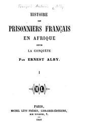 Histoire des prisonniers français en Afrique depuis la conquête: Volume1