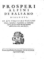 Prosperi Alpini De Balsamo, Dialogus. In Quo Verissima Balsami Plantae, Opobalsami, & Xylobalsami cognitio, plerisque antiquorum atque juniorum Medicorum occulta, nunc elucescit