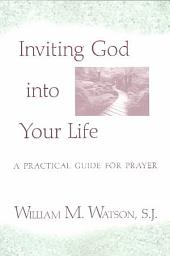 Inviting God Into Your Life: A Practical Guide for Prayer