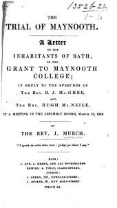 The Trial of Maynooth. A Letter to the Inhabitants of Bath on the Grant to Maynooth College in Reply to the Speeches of the Rev. R. J. McGhee and the Rev. H. McNeile at a Meeting in the Assembly Rooms, March 13, 1838