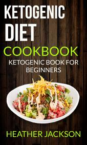 Ketogenic Diet Cookbook: Ketogenic Book For Beginners