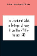 The Chronicle Of Calais In The Reigns Of Henry Vii And Henry Viii To The Year 1540 PDF
