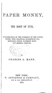 Paper Money, the Root of Evil: An Examination of the Currency of the United States, with Practical Suggestions for Restoring Specie Payments Without Robbing Debtors