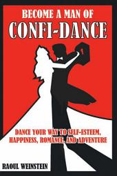 Become a Man of Confi-Dance: Dance Your Way to Self-Esteem, Happiness , Romance and Adventure