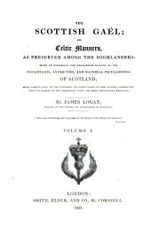 The Scottish Gaël; Or, Celtic Manners, as Preserved Among the Highlanders: Being an Historical and Descriptive Account of the Inhabitants, Antiquities, and National Peculiarities of Scotland : More Particularly of the Northern, Or Gäelic Parts of the Country, where the Singular Habits of the Aboriginal Celts are Most Tenaciously Retained, Volume 1