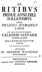 De Ritibvs Primae Anni Diei Sollennibvs Inter Priscos Romanos Liber: Ex Quo Plerorumque Calendis Ianuarii Nostra Aetate Sollennium Rituum Origo Ac Ratio Elucescit