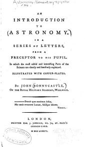 An introduction to astronomy: In a series of letters from a preceptor to his pupil. In which the most useful and interesting parts of the science are clearly and familiarly explained. Illustrated with copper-plates