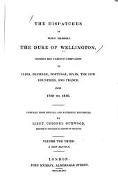 The Dispatches of Field Marshal the Duke of Wellington: During His Various Campaigns in India, Denmark, Portugal, Spain, the Low Countries, and France, from 1799 to 1818, Volume 3