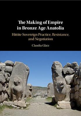 The Making of Empire in Bronze Age Anatolia