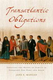Transatlantic Obligations: Creating the Bonds of Family in Conquest-Era Peru and Spain