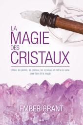 La magie des cristaux: Utiliser les pierres, les cristaux, les minéraux et même le sable pour faire de la magie
