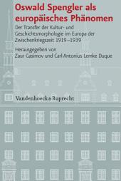 Oswald Spengler als europäisches Phänomen: Der Transfer der Kultur- und Geschichtsmorphologie im Europa der Zwischenkriegszeit 1919-1939
