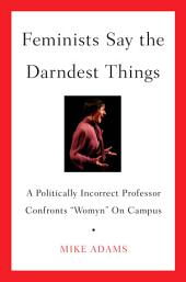 """Feminists Say the Darndest Things: A Politically Incorrect Professor Confronts """"Womyn"""" on Campus"""
