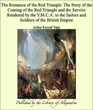 The Romance of the Red Triangle: The Story of the Coming of the Red Triangle and the Service Rendered by the Y.M.C.A. to the Sailors and Soldiers of the British Empire