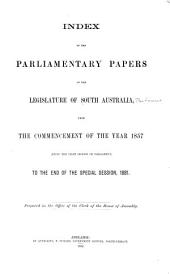 Index to the Parliamentary Papers of the Legislature of South Australia, from the Commencement of the Year 1857 (being the First Session of Parliament) to the End of the Special Session, 1881