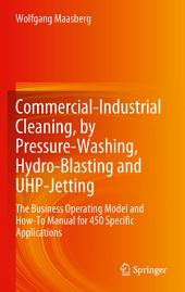 Commercial-Industrial Cleaning, by Pressure-Washing, Hydro-Blasting and UHP-Jetting: The Business Operating Model and How-To Manual for 450 Specific Applications