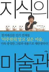 지식의 미술관 - 그림이 즐거워지는 이주헌의 미술 키워드 30