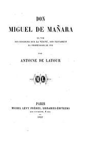 Don Miguel de Mañara, sa vie, son discours sur la vérité, son testament, sa profession de foi