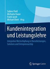 Kundenintegration und Leistungslehre: Integrative Wertschöpfung in Dienstleistungen, Solutions und Entrepreneurship