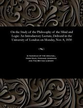 On the Study of the Philosophy of the Mind and Logic: An Introductory Lecture, Delivered in the University of London, on ... Nov. 8, 1830