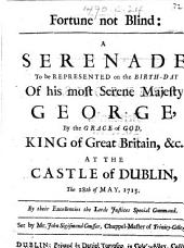 Fortune not blind: a serenade to be represented on the birth-day of his most serene majesty George ... at the Castle of Dublin, the 28th of May, 1715 ... Set by Mr. John Sigismond Cousser