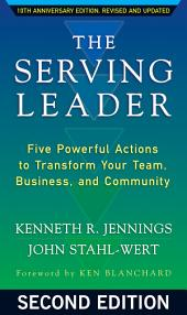 The Serving Leader: Five Powerful Actions to Transform Your Team, Business, and Community, Edition 2
