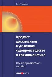 Предмет доказывания в уголовном судопроизводстве и криминалистике: Научно-практическое пособие