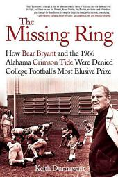The Missing Ring: How Bear Bryant and the 1966 Alabama Crimson Tide Were Denied College Football's Most Elusive Prize