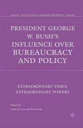 President George W. Bush's Influence over Bureaucracy and Policy: Extraordinary Times, Extraordinary Powers